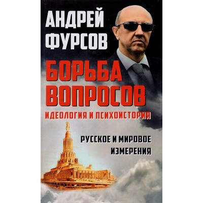 Борьба вопросов. Идеология и психоистория: русское и мировое измерения. Фурсов А.И.