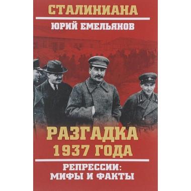 Разгадка 1937 года. Репрессии: мифы и факты. Емельянов Ю.В.