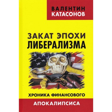Закат эпохи либерализма. Хроника финансового Апокалипсиса.  Катасонов В.Ю.