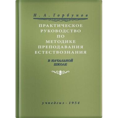 Практическое руководство по методике преподавания естествознания в начальной школе. Н. А. Горбунов. Учпедгиз 1954